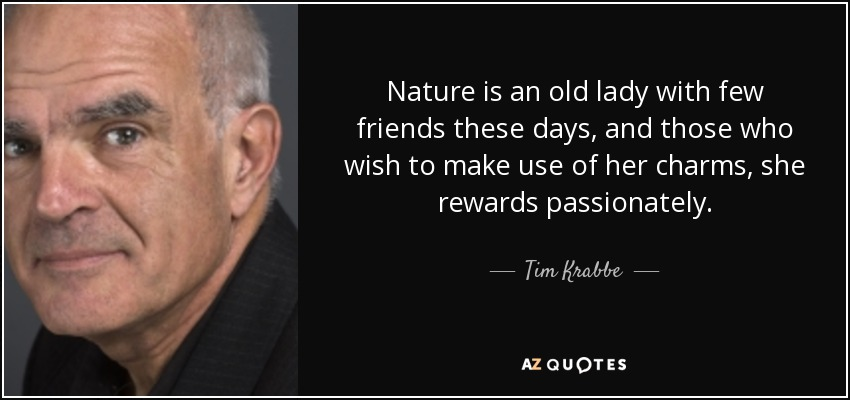 Nature is an old lady with few friends these days, and those who wish to make use of her charms, she rewards passionately. - Tim Krabbe