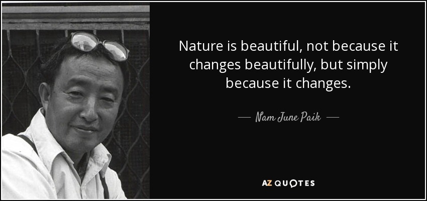 Nature is beautiful, not because it changes beautifully, but simply because it changes. - Nam June Paik