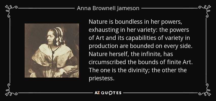 Nature is boundless in her powers, exhausting in her variety: the powers of Art and its capabilities of variety in production are bounded on every side. Nature herself, the infinite, has circumscribed the bounds of finite Art. The one is the divinity; the other the priestess. - Anna Brownell Jameson
