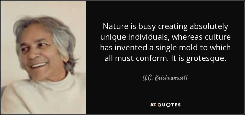 Nature is busy creating absolutely unique individuals, whereas culture has invented a single mold to which all must conform. It is grotesque. - U.G. Krishnamurti