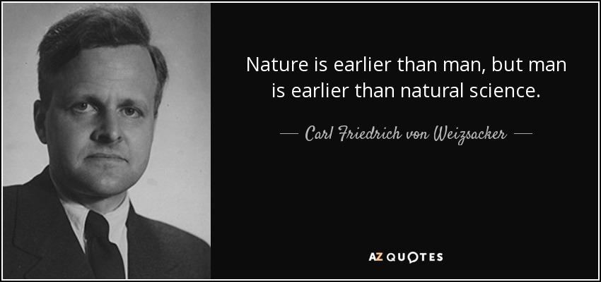 Nature is earlier than man, but man is earlier than natural science. - Carl Friedrich von Weizsacker