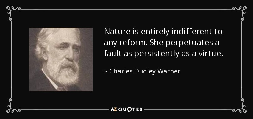 Nature is entirely indifferent to any reform. She perpetuates a fault as persistently as a virtue. - Charles Dudley Warner