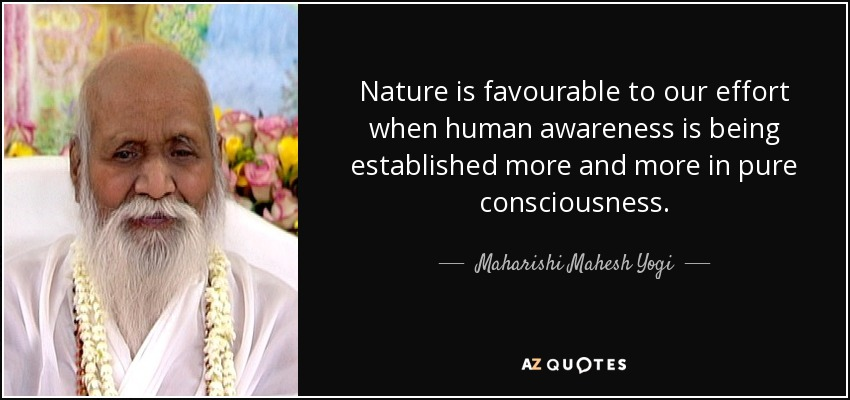 Nature is favourable to our effort when human awareness is being established more and more in pure consciousness. - Maharishi Mahesh Yogi
