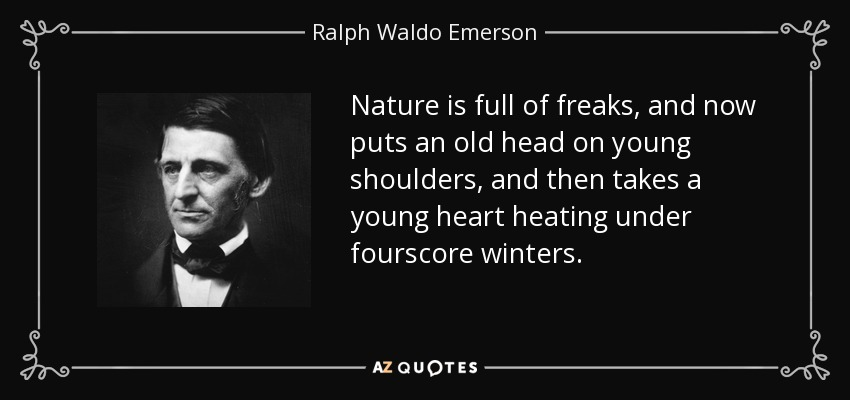Nature is full of freaks, and now puts an old head on young shoulders, and then takes a young heart heating under fourscore winters. - Ralph Waldo Emerson