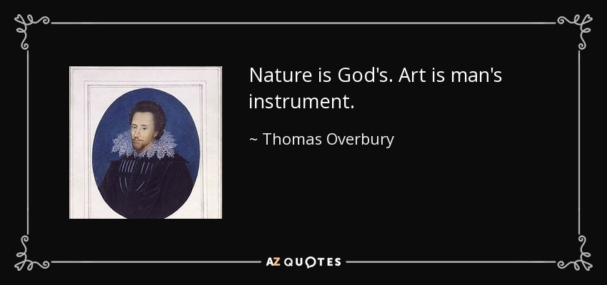 Nature is God's. Art is man's instrument. - Thomas Overbury