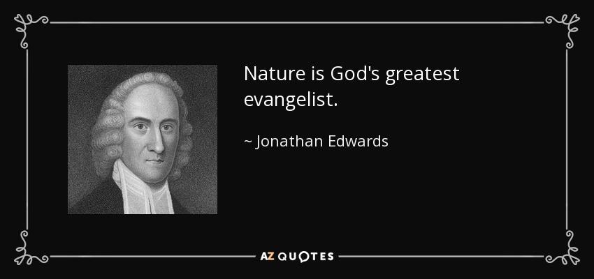 Nature is God's greatest evangelist. - Jonathan Edwards