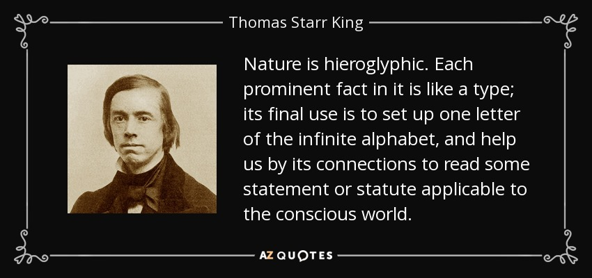 Nature is hieroglyphic. Each prominent fact in it is like a type; its final use is to set up one letter of the infinite alphabet, and help us by its connections to read some statement or statute applicable to the conscious world. - Thomas Starr King