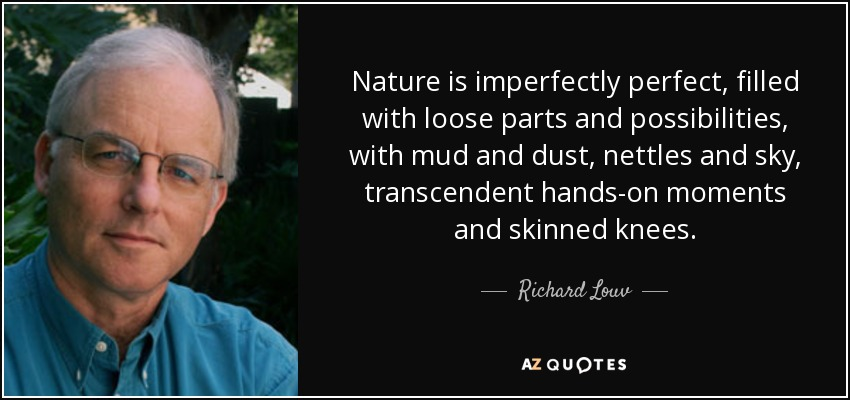 Nature is imperfectly perfect, filled with loose parts and possibilities, with mud and dust, nettles and sky, transcendent hands-on moments and skinned knees. - Richard Louv