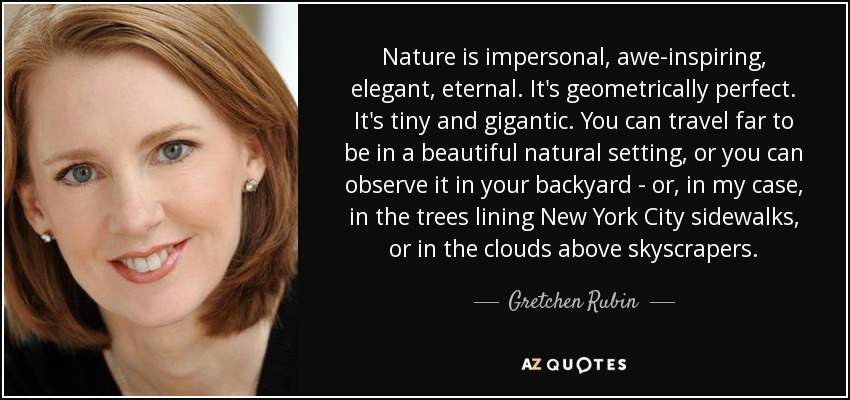 Nature is impersonal, awe-inspiring, elegant, eternal. It's geometrically perfect. It's tiny and gigantic. You can travel far to be in a beautiful natural setting, or you can observe it in your backyard - or, in my case, in the trees lining New York City sidewalks, or in the clouds above skyscrapers. - Gretchen Rubin