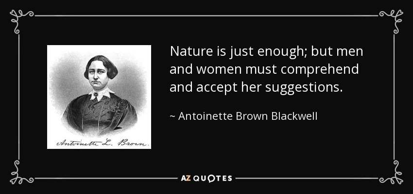 Nature is just enough; but men and women must comprehend and accept her suggestions. - Antoinette Brown Blackwell