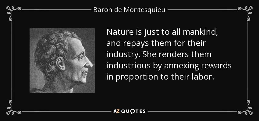 Nature is just to all mankind, and repays them for their industry. She renders them industrious by annexing rewards in proportion to their labor. - Baron de Montesquieu