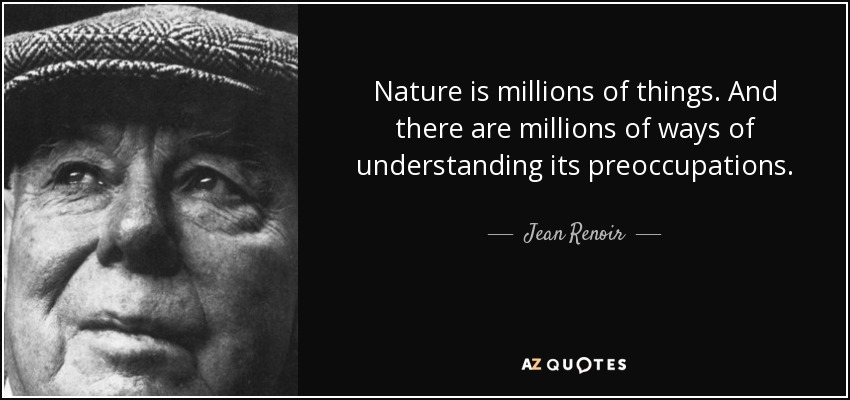 Nature is millions of things. And there are millions of ways of understanding its preoccupations. - Jean Renoir