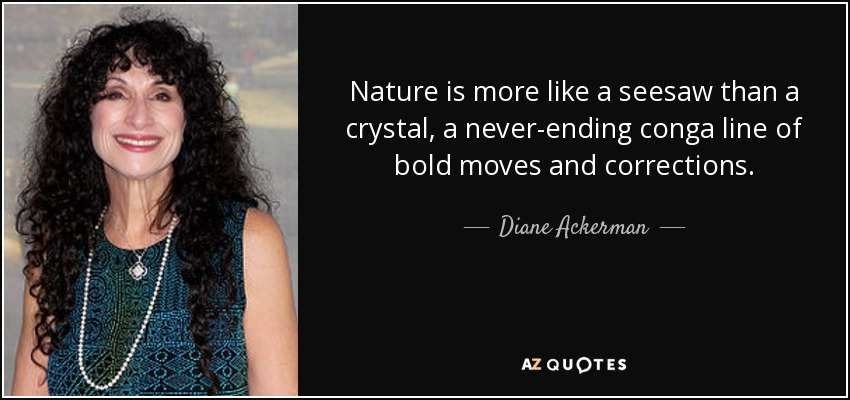 Nature is more like a seesaw than a crystal, a never-ending conga line of bold moves and corrections. - Diane Ackerman