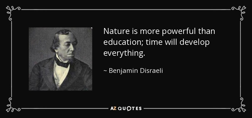 Nature is more powerful than education; time will develop everything. - Benjamin Disraeli