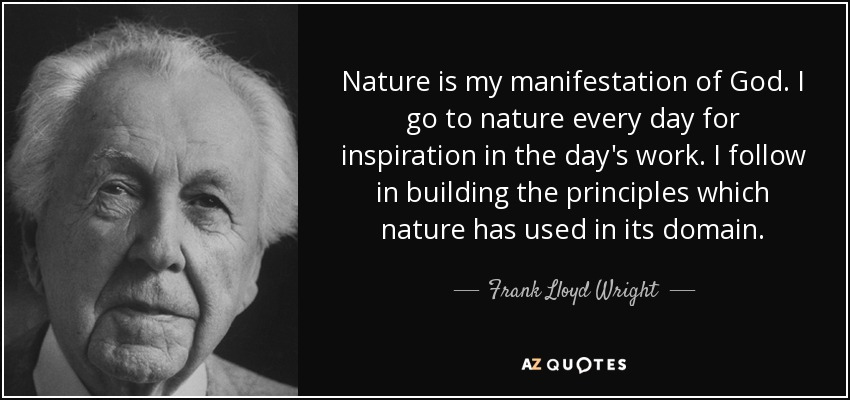 Nature is my manifestation of God. I go to nature every day for inspiration in the day's work. I follow in building the principles which nature has used in its domain. - Frank Lloyd Wright