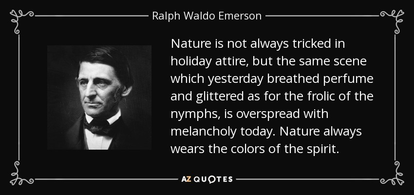 Nature is not always tricked in holiday attire, but the same scene which yesterday breathed perfume and glittered as for the frolic of the nymphs, is overspread with melancholy today. Nature always wears the colors of the spirit. - Ralph Waldo Emerson