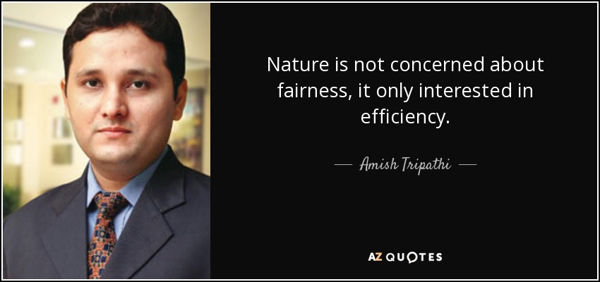 Nature is not concerned about fairness, it only interested in efficiency. - Amish Tripathi