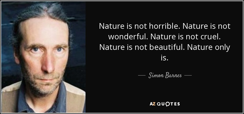 Nature is not horrible. Nature is not wonderful. Nature is not cruel. Nature is not beautiful. Nature only is. - Simon Barnes