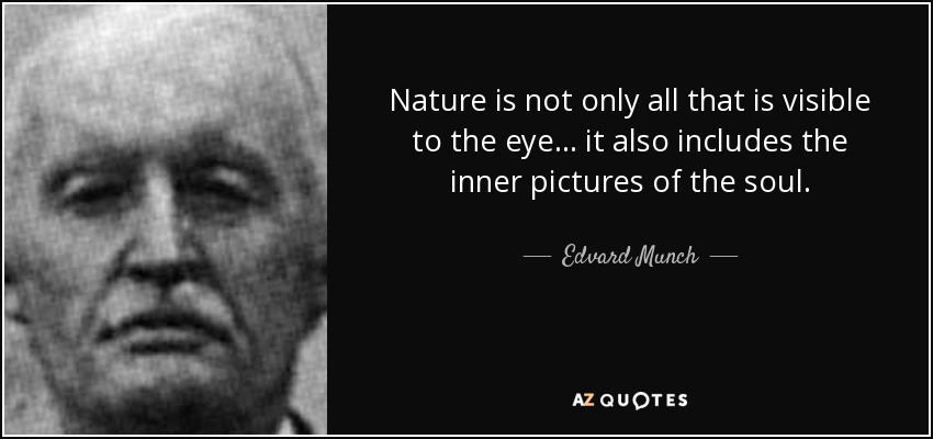 Nature is not only all that is visible to the eye... it also includes the inner pictures of the soul. - Edvard Munch