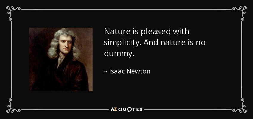 Nature is pleased with simplicity. And nature is no dummy. - Isaac Newton
