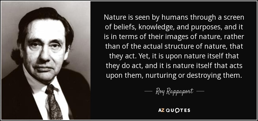 Nature is seen by humans through a screen of beliefs, knowledge, and purposes, and it is in terms of their images of nature, rather than of the actual structure of nature, that they act. Yet, it is upon nature itself that they do act, and it is nature itself that acts upon them, nurturing or destroying them. - Roy Rappaport