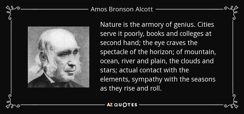 Nature is the armory of genius. Cities serve it poorly, books and colleges at second hand; the eye craves the spectacle of the horizon; of mountain, ocean, river and plain, the clouds and stars; actual contact with the elements, sympathy with the seasons as they rise and roll. - Amos Bronson Alcott