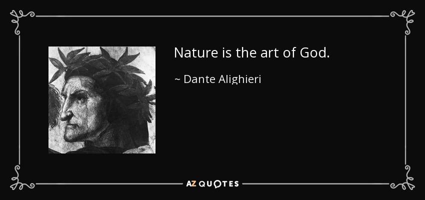 Nature is the art of God. - Dante Alighieri