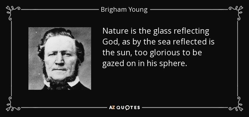 Nature is the glass reflecting God, as by the sea reflected is the sun, too glorious to be gazed on in his sphere. - Brigham Young