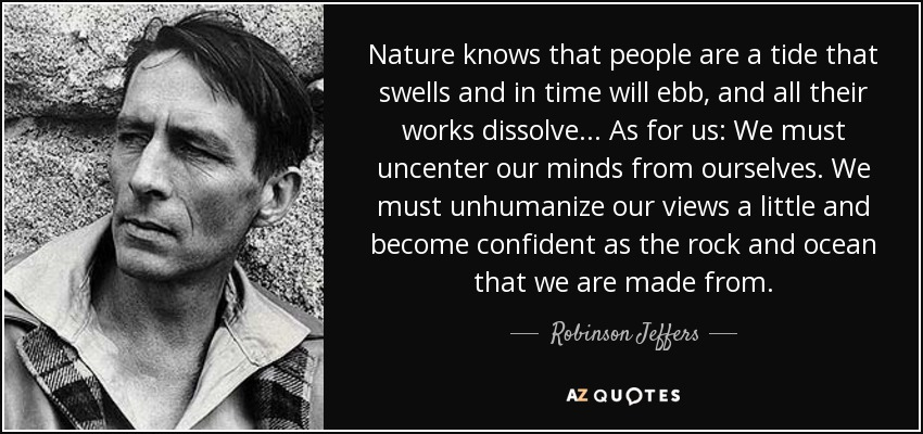 Nature knows that people are a tide that swells and in time will ebb, and all their works dissolve ... As for us: We must uncenter our minds from ourselves. We must unhumanize our views a little and become confident as the rock and ocean that we are made from. - Robinson Jeffers