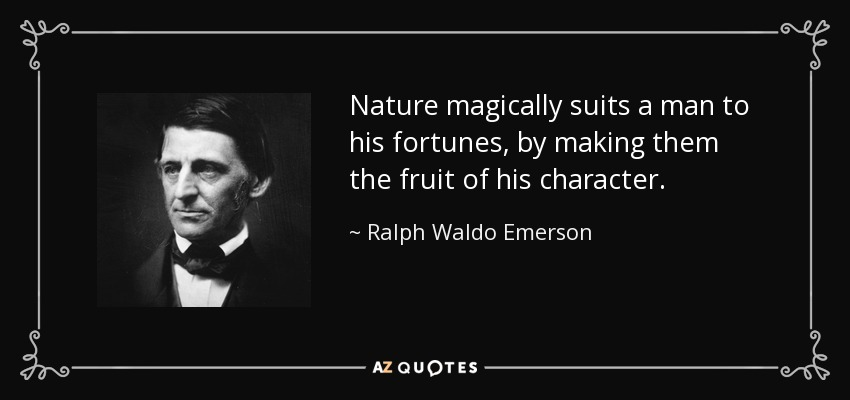 Nature magically suits a man to his fortunes, by making them the fruit of his character. - Ralph Waldo Emerson