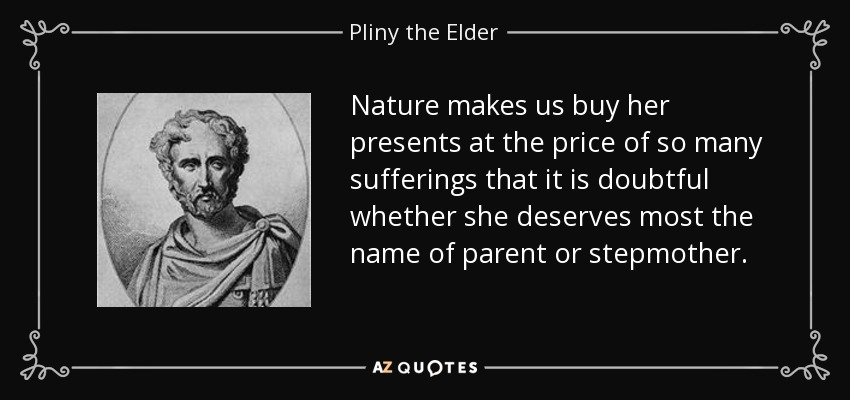 Nature makes us buy her presents at the price of so many sufferings that it is doubtful whether she deserves most the name of parent or stepmother. - Pliny the Elder