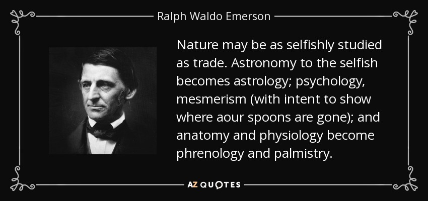 Nature may be as selfishly studied as trade. Astronomy to the selfish becomes astrology; psychology, mesmerism (with intent to show where aour spoons are gone); and anatomy and physiology become phrenology and palmistry. - Ralph Waldo Emerson