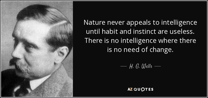Nature never appeals to intelligence until habit and instinct are useless. There is no intelligence where there is no need of change. - H. G. Wells