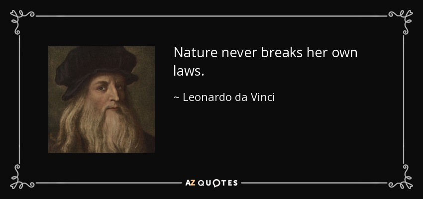 Nature never breaks her own laws. - Leonardo da Vinci