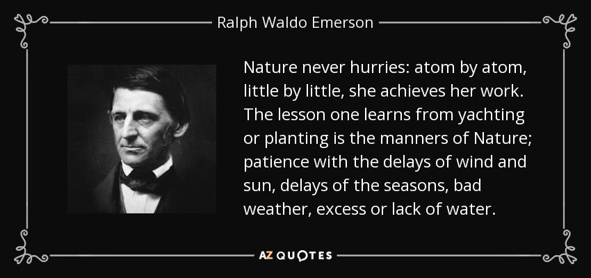 Nature never hurries: atom by atom, little by little, she achieves her work. The lesson one learns from yachting or planting is the manners of Nature; patience with the delays of wind and sun, delays of the seasons, bad weather, excess or lack of water. - Ralph Waldo Emerson
