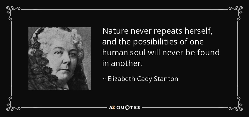 Nature never repeats herself, and the possibilities of one human soul will never be found in another. - Elizabeth Cady Stanton