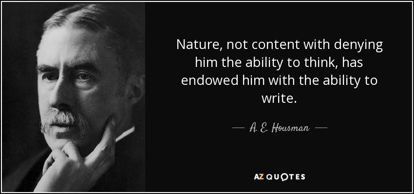 Nature, not content with denying him the ability to think, has endowed him with the ability to write. - A. E. Housman