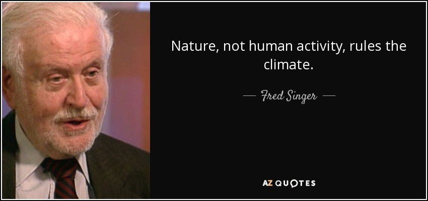 Nature, not human activity, rules the climate. - Fred Singer