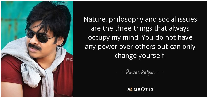 Nature, philosophy and social issues are the three things that always occupy my mind. You do not have any power over others but can only change yourself. - Pawan Kalyan