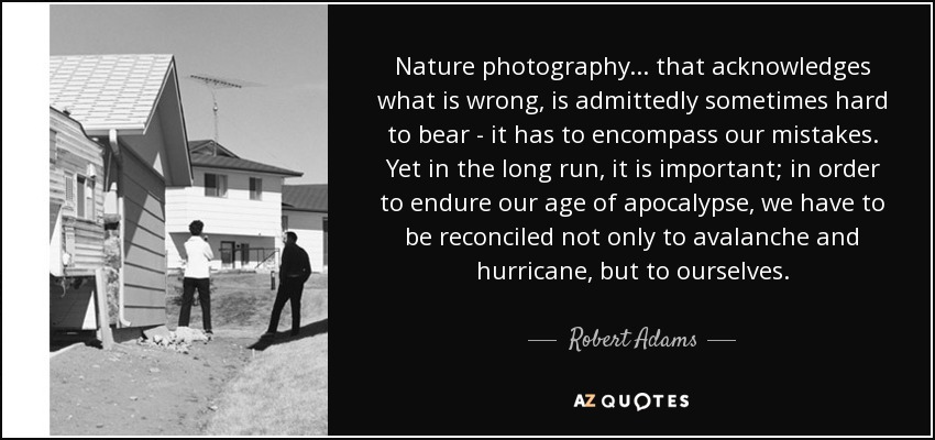 Nature photography... that acknowledges what is wrong, is admittedly sometimes hard to bear - it has to encompass our mistakes. Yet in the long run, it is important; in order to endure our age of apocalypse, we have to be reconciled not only to avalanche and hurricane, but to ourselves. - Robert Adams
