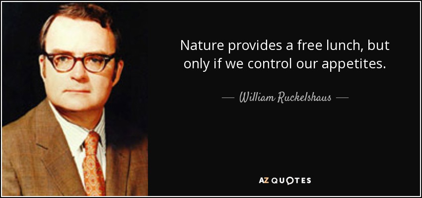 Nature provides a free lunch, but only if we control our appetites. - William Ruckelshaus