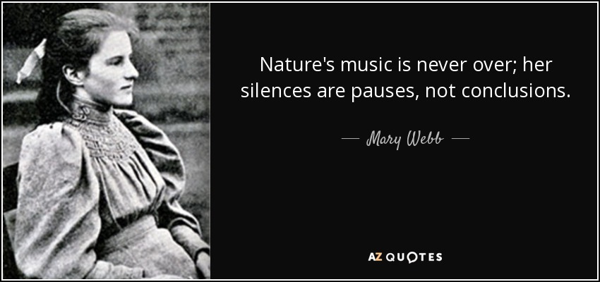 Nature's music is never over; her silences are pauses, not conclusions. - Mary Webb