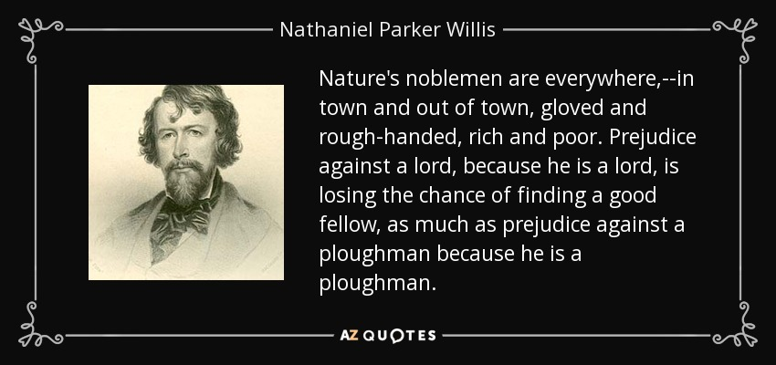 Nature's noblemen are everywhere,--in town and out of town, gloved and rough-handed, rich and poor. Prejudice against a lord, because he is a lord, is losing the chance of finding a good fellow, as much as prejudice against a ploughman because he is a ploughman. - Nathaniel Parker Willis