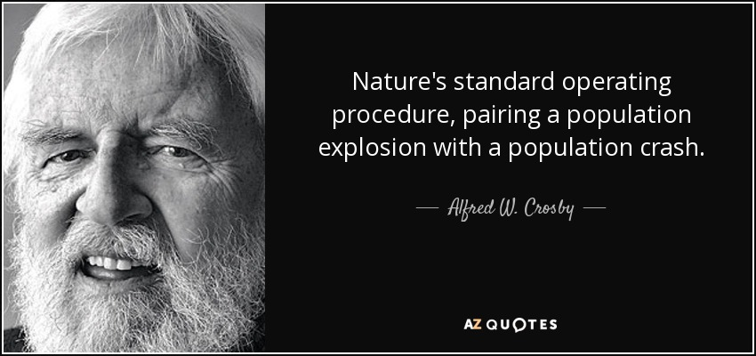 Nature's standard operating procedure, pairing a population explosion with a population crash. - Alfred W. Crosby