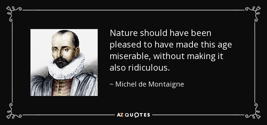 Nature should have been pleased to have made this age miserable, without making it also ridiculous. - Michel de Montaigne