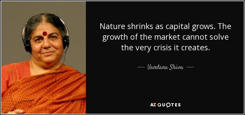 Nature shrinks as capital grows. The growth of the market cannot solve the very crisis it creates. - Vandana Shiva