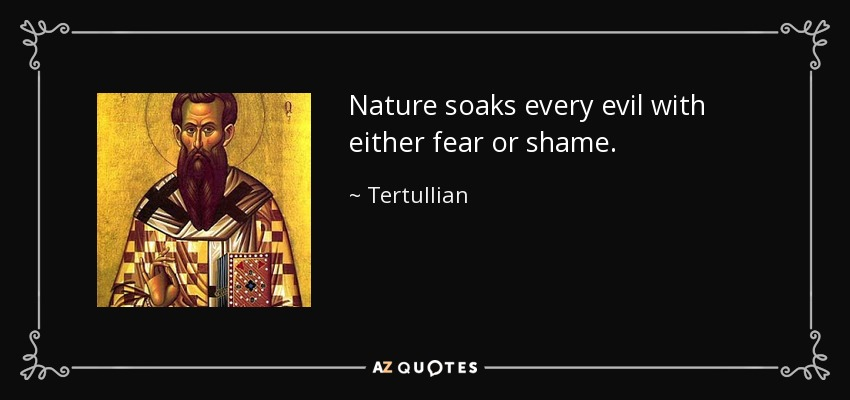 Nature soaks every evil with either fear or shame. - Tertullian