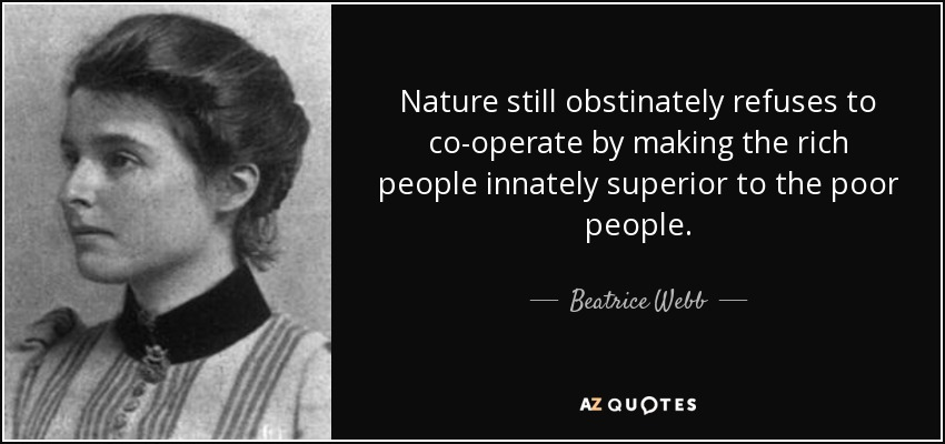 Nature still obstinately refuses to co-operate by making the rich people innately superior to the poor people. - Beatrice Webb