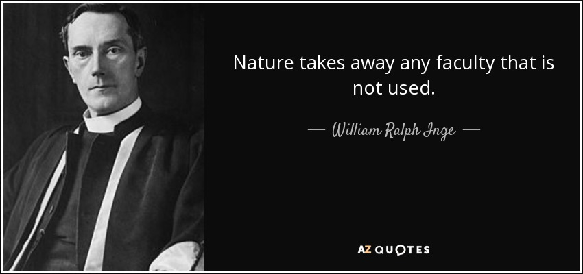 Nature takes away any faculty that is not used. - William Ralph Inge