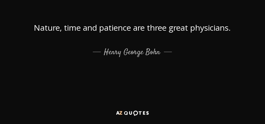 Nature, time and patience are three great physicians. - Henry George Bohn